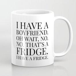 I HAVE A BOYFRIEND. OH WAIT, NO. NO, THAT'S A FRIDGE. I HAVE A FRIDGE. Coffee Mug