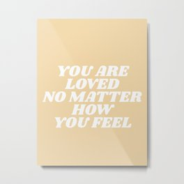 you are loved no matter how you feel Metal Print