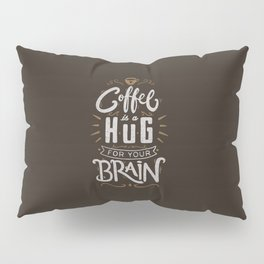 Coffee Is A Hug For The Brain Pillow Sham