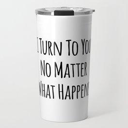 I Turn To You No Matter What Happens Travel Mug