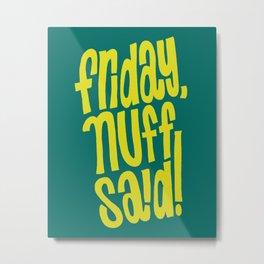 Friday, Nuff Said! Metal Print