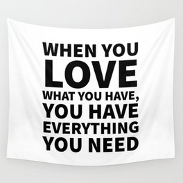 When You Love What You Have, You Have Everything You Need Wall Tapestry