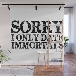 Sorry, I only date immortals! Wall Mural