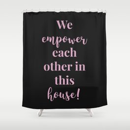We empower each other in this house - black pink Shower Curtain