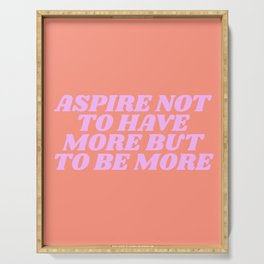 aspire not to have more but to be more Serving Tray