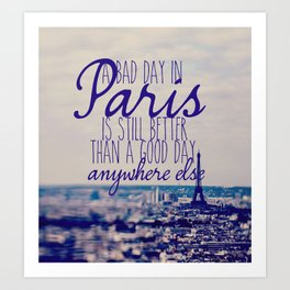 A bad day in Paris is still better than a good day anywhere else Art Print