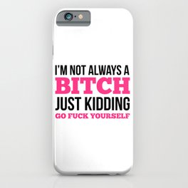 I'm Not Always A Bitch, Just Kidding Go Fuck Yourself iPhone Case