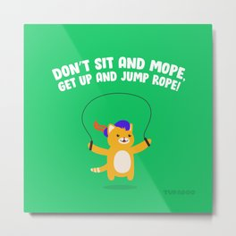 Don't Sit and Mope, Get Up and Jump Rope! Metal Print