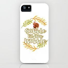 Thanksgiving Gobble Til You Wobble  iPhone Case