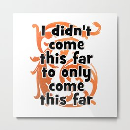 I didn't come this far to only come this far Metal Print