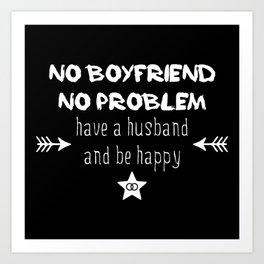 No boyfriend no problem - have a husband and be happy Art Print