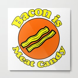 Bacon is Meat Candy Metal Print