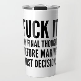 Fuck It My Final Thought Before Making Most Decisions Travel Mug