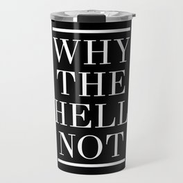 WHY THE HELL NOT - motivational quote Travel Mug
