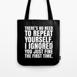 There's No Need To Repeat Yourself. I Ignored You Just Fine the First Time. (Black & White) Tote Bag