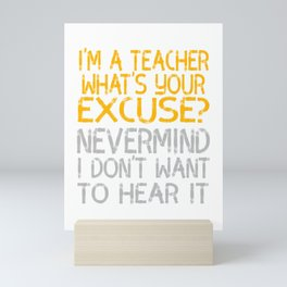 """""""I'm A Teacher What S Your Excuse Never Mind I Don't Want To Hear It"""" tee for naughty teachers!  Mini Art Print"""