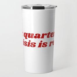 psa: quarter life crisis is real Travel Mug