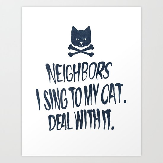 Neighbors, I Sing To My Cat. Deal With It. Art Print