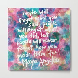 """""""People will forget what you said, people will forget what you did, but people will never forget how you made them feel."""" Maya Angelou Quote Metal Print"""