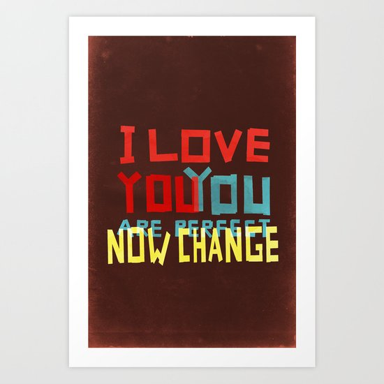 I LOVE YOU YOU ARE PERFECT NOW CHANGE Art Print