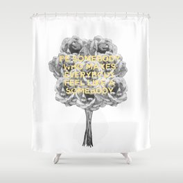 be somebody who makes everybody feel like a somebody Shower Curtain