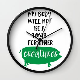 MY BODY WILL NOT BE A TOMB FOR OTHER CREATURES vegan quote Wall Clock