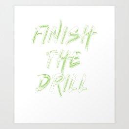 Funny Drill Tshirt Designs FINISH THE DRILL Art Print
