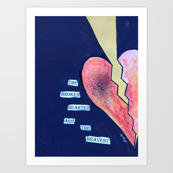 The broken hearted are the bravest Art Print