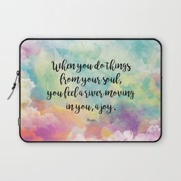 When you do things from your soul, you feel a river moving in you, a joy. - Rumi Laptop Sleeve