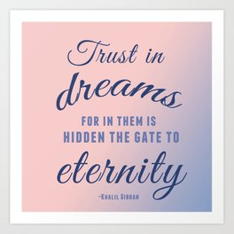 Trust in dreams, for in them is hidden the gate to eternity Art Print