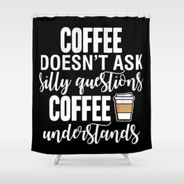 Coffee Doesn't Ask Silly Questions Coffee Understands Shower Curtain