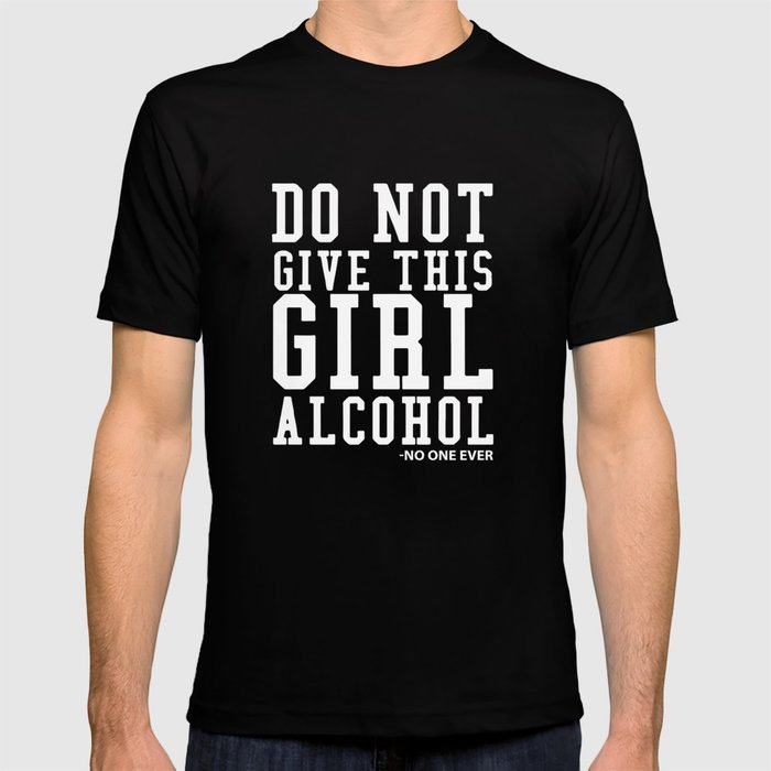5fc4b407 Don't Give A Girl Alcohol Said No One Funny Drinking T-shirt T-shirt ...