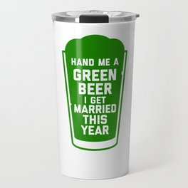 Hand Me a Green Beer, I Get Married This Year! Travel Mug