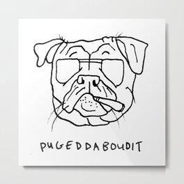 Pugeddaboudit Metal Print