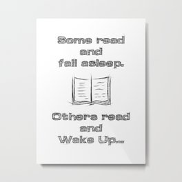 Some read and fall asleep, others read and wake up Metal Print