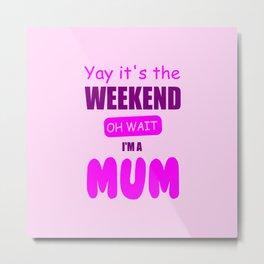 weekend mum funny quote Metal Print