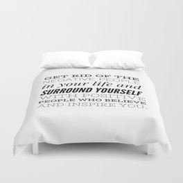 Get rid of the negative people in your life and surround yourself with positive people who believe.. Duvet Cover
