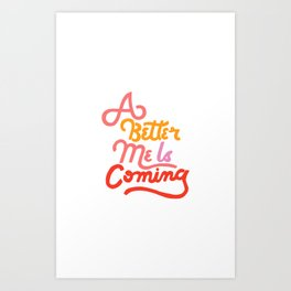 A Better Me Is Coming Art Print