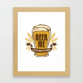 Maid of Honor Gift Bachelorette Party Funny Beer Me Wedding Engagement Present Framed Art Print