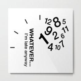 WHATEVER... I'm late anyway Metal Print