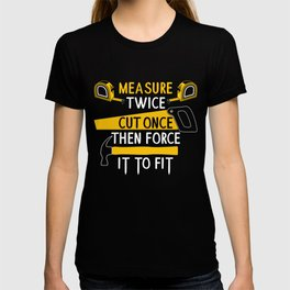 Measure Twice Cut Once Force It To Fit - Funny Handyman Quotes Gift T-shirt