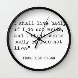 """I shall live badly if I do not write, and I shall write badly if I do not live."" - Françoise Sagan, version C Wall Clock"