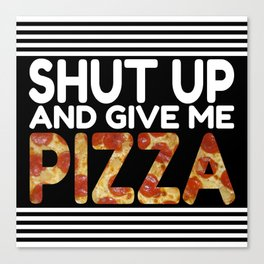 Shut Up And Give Me Pizza Canvas Print