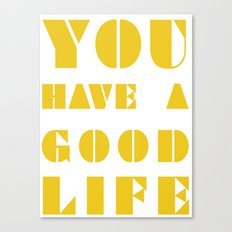YOU HAVE A GOOD LIFE Canvas Print