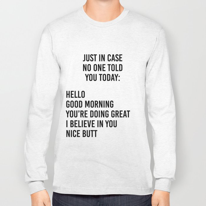 Just in case no one told you today: hello / good morning / you're doing great / I believe in you Long Sleeve T-shirt