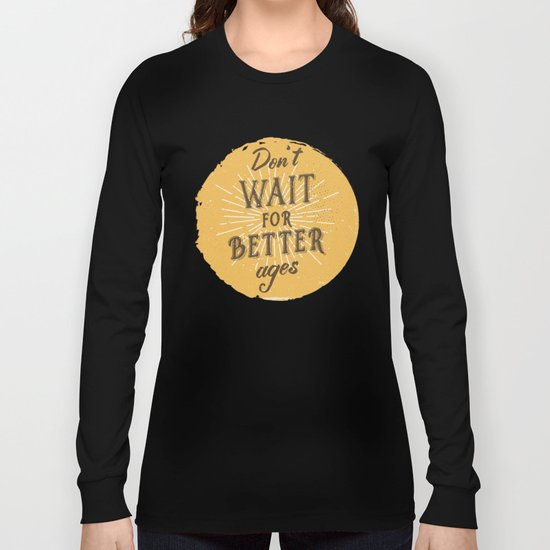 Don't wait for better ages Long Sleeve T-shirt