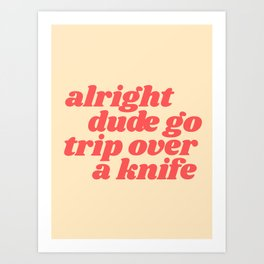 alright dude go trip over a knife Art Print