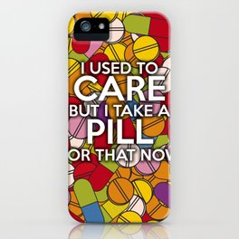 I USED TO CARE BUT I TAKE A PILL FOR THAT NOW iPhone Case