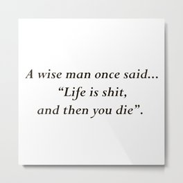 """""""Life is shit, and then you die"""" Metal Print"""