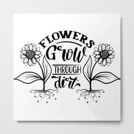 Flowers Grow through dirt motivational Metal Print